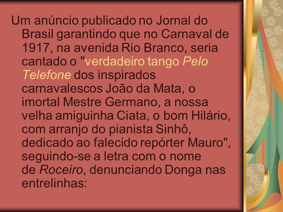 Um anúncio publicado no Jornal do Brasil garantindo que no Carnaval de 1917, na avenida Rio Branco, seria cantado o verdadeiro tango Pelo Telefone dos inspirados carnavalescos João da Mata, o imortal Mestre Germano, a nossa velha amiguinha Ciata, o bom Hilário, com arranjo do pianista Sinhô, dedicado ao falecido repórter Mauro , seguindo-se a letra com o nome de Roceiro, denunciando Donga nas entrelinhas: