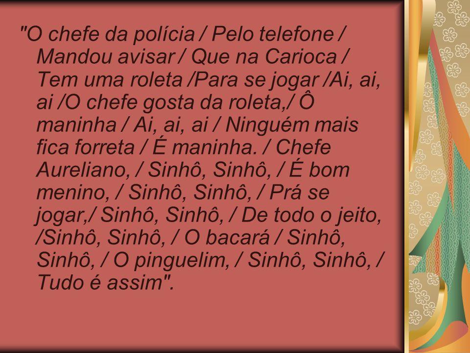 O chefe da polícia / Pelo telefone / Mandou avisar / Que na Carioca / Tem uma roleta /Para se jogar /Ai, ai, ai /O chefe gosta da roleta,/ Ô maninha / Ai, ai, ai / Ninguém mais fica forreta / É maninha.