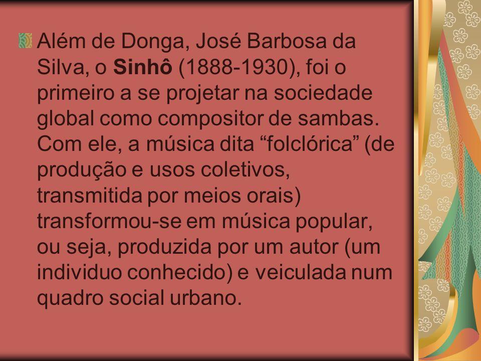 Além de Donga, José Barbosa da Silva, o Sinhô (1888-1930), foi o primeiro a se projetar na sociedade global como compositor de sambas.