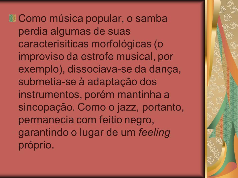 Como música popular, o samba perdia algumas de suas caracterisiticas morfológicas (o improviso da estrofe musical, por exemplo), dissociava-se da dança, submetia-se à adaptação dos instrumentos, porém mantinha a sincopação.