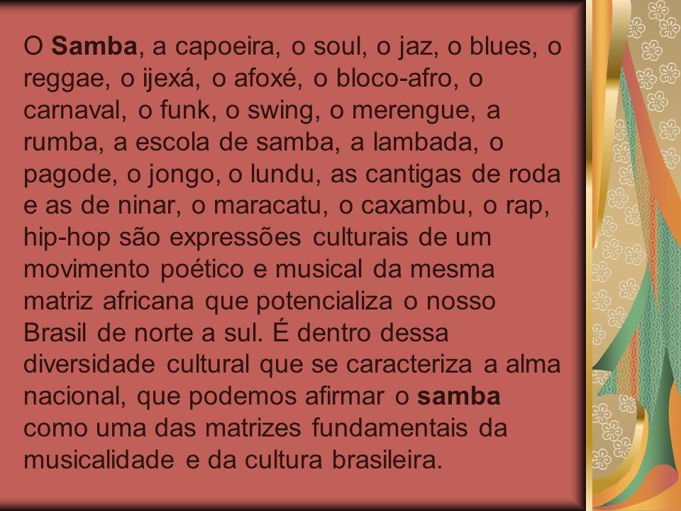 O Samba, a capoeira, o soul, o jaz, o blues, o reggae, o ijexá, o afoxé, o bloco-afro, o carnaval, o funk, o swing, o merengue, a rumba, a escola de samba, a lambada, o pagode, o jongo, o lundu, as cantigas de roda e as de ninar, o maracatu, o caxambu, o rap, hip-hop são expressões culturais de um movimento poético e musical da mesma matriz africana que potencializa o nosso Brasil de norte a sul.