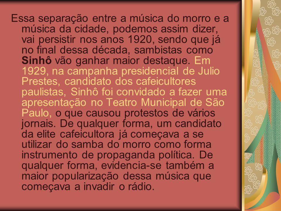 Essa separação entre a música do morro e a música da cidade, podemos assim dizer, vai persistir nos anos 1920, sendo que já no final dessa década, sambistas como Sinhô vão ganhar maior destaque.