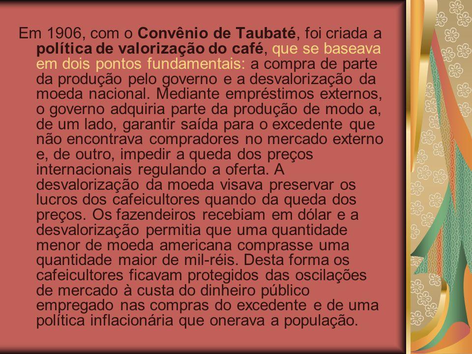 Em 1906, com o Convênio de Taubaté, foi criada a política de valorização do café, que se baseava em dois pontos fundamentais: a compra de parte da produção pelo governo e a desvalorização da moeda nacional.