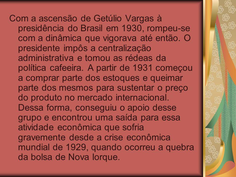 Com a ascensão de Getúlio Vargas à presidência do Brasil em 1930, rompeu-se com a dinâmica que vigorava até então.