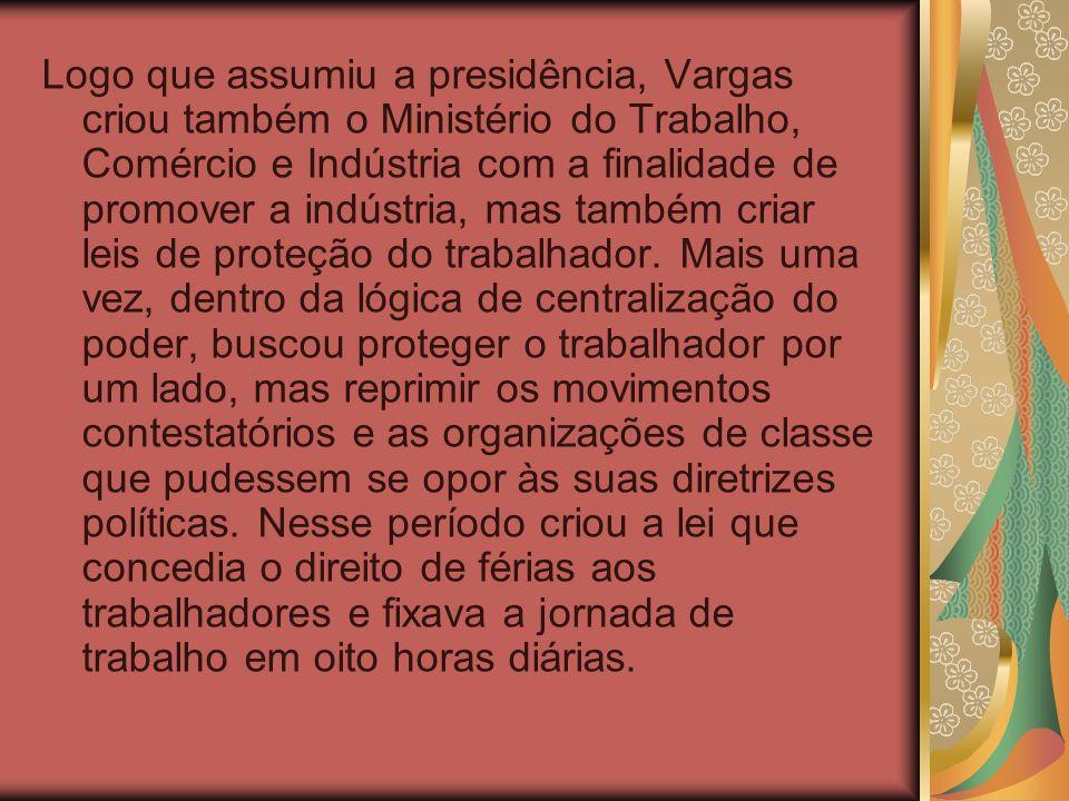 Logo que assumiu a presidência, Vargas criou também o Ministério do Trabalho, Comércio e Indústria com a finalidade de promover a indústria, mas também criar leis de proteção do trabalhador.