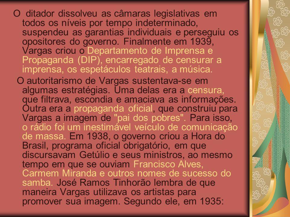 O ditador dissolveu as câmaras legislativas em todos os níveis por tempo indeterminado, suspendeu as garantias individuais e perseguiu os opositores do governo. Finalmente em 1939, Vargas criou o Departamento de Imprensa e Propaganda (DIP), encarregado de censurar a imprensa, os espetáculos teatrais, a música.