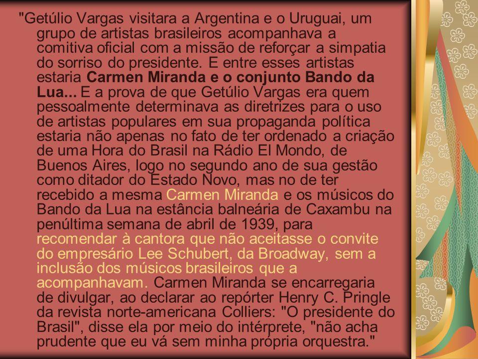 Getúlio Vargas visitara a Argentina e o Uruguai, um grupo de artistas brasileiros acompanhava a comitiva oficial com a missão de reforçar a simpatia do sorriso do presidente.