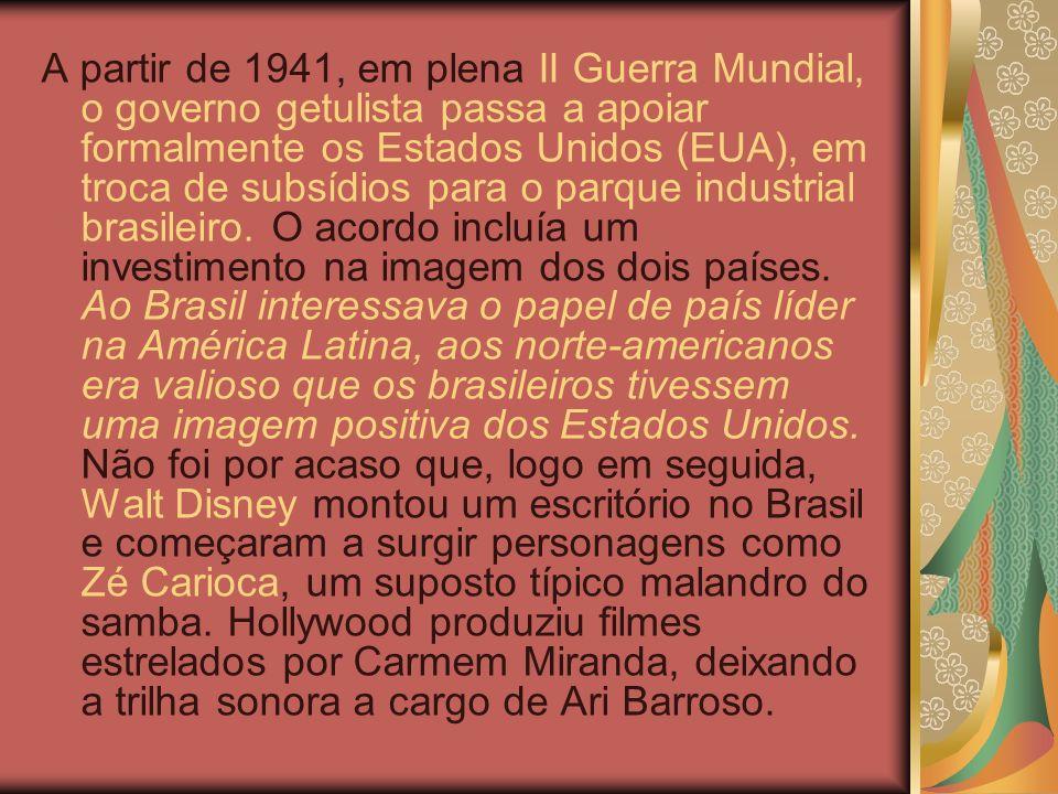 A partir de 1941, em plena II Guerra Mundial, o governo getulista passa a apoiar formalmente os Estados Unidos (EUA), em troca de subsídios para o parque industrial brasileiro.