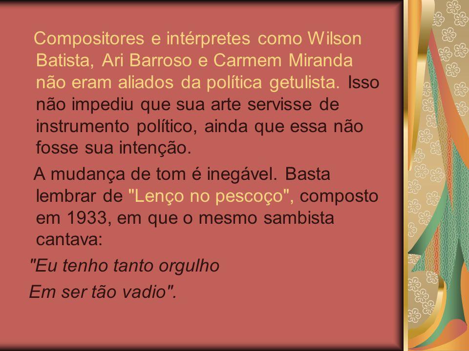 Compositores e intérpretes como Wilson Batista, Ari Barroso e Carmem Miranda não eram aliados da política getulista. Isso não impediu que sua arte servisse de instrumento político, ainda que essa não fosse sua intenção.
