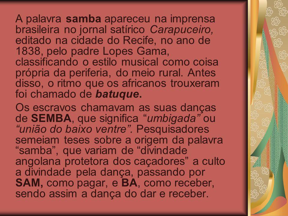 A palavra samba apareceu na imprensa brasileira no jornal satírico Carapuceiro, editado na cidade do Recife, no ano de 1838, pelo padre Lopes Gama, classificando o estilo musical como coisa própria da periferia, do meio rural. Antes disso, o ritmo que os africanos trouxeram foi chamado de batuque.
