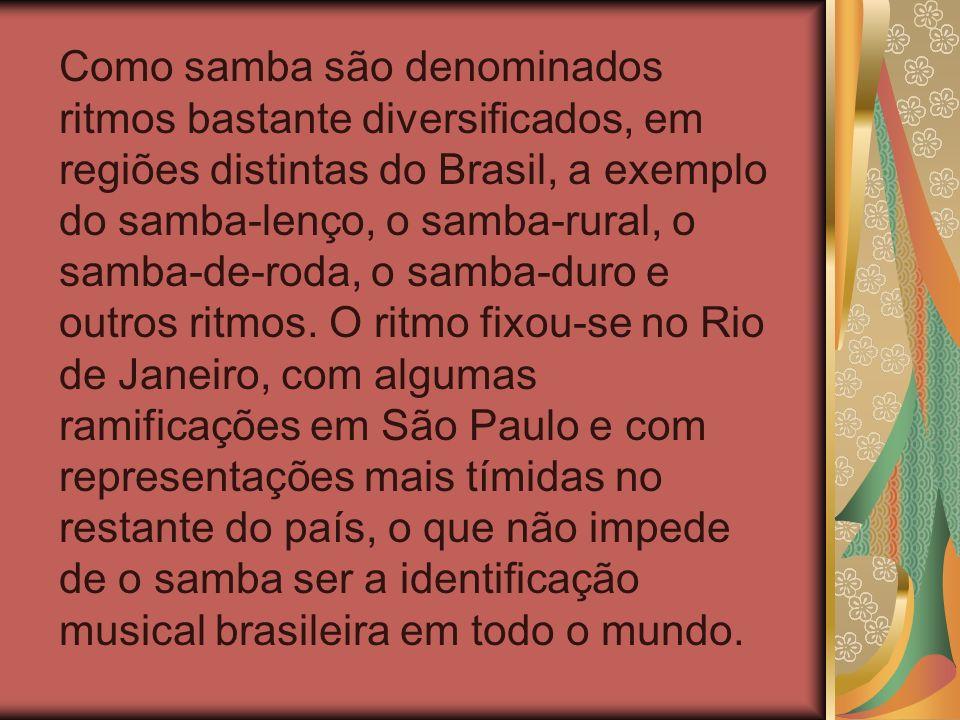 Como samba são denominados ritmos bastante diversificados, em regiões distintas do Brasil, a exemplo do samba-lenço, o samba-rural, o samba-de-roda, o samba-duro e outros ritmos.