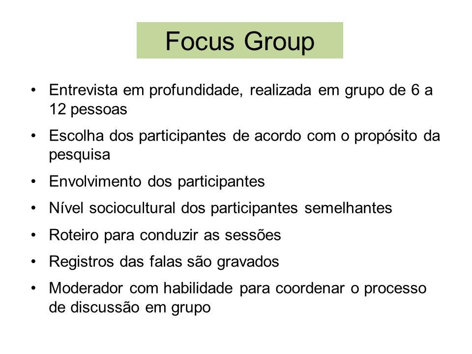 Focus GroupEntrevista em profundidade, realizada em grupo de 6 a 12 pessoas. Escolha dos participantes de acordo com o propósito da pesquisa.