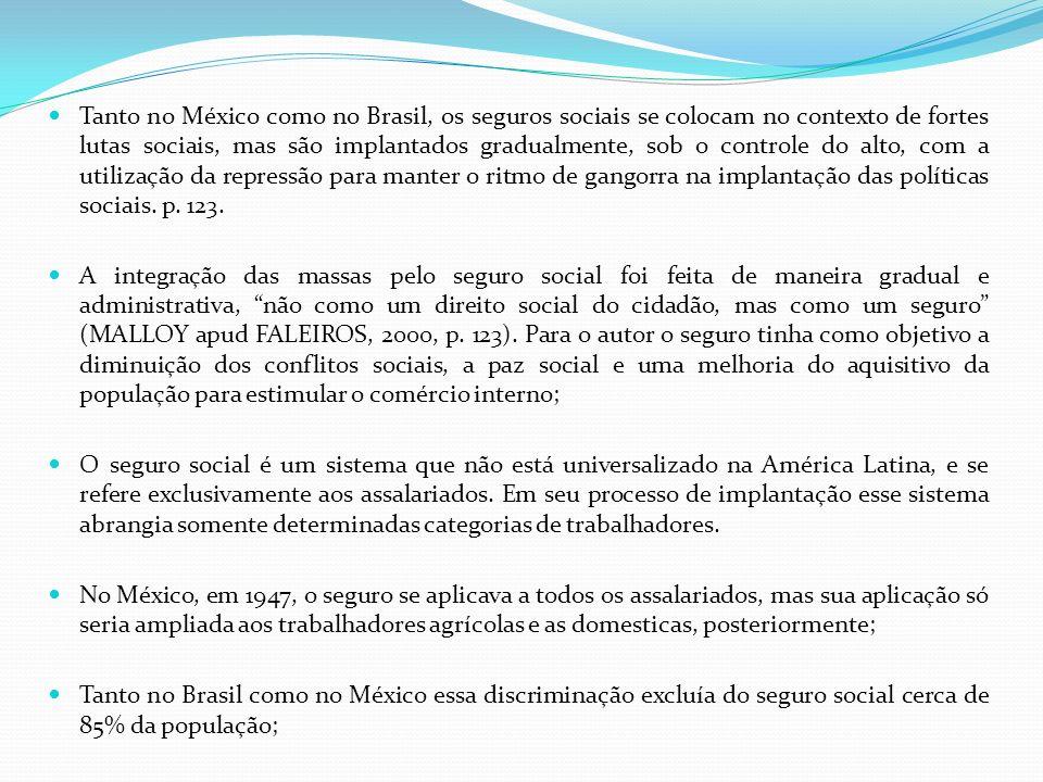 Tanto no México como no Brasil, os seguros sociais se colocam no contexto de fortes lutas sociais, mas são implantados gradualmente, sob o controle do alto, com a utilização da repressão para manter o ritmo de gangorra na implantação das políticas sociais. p. 123.