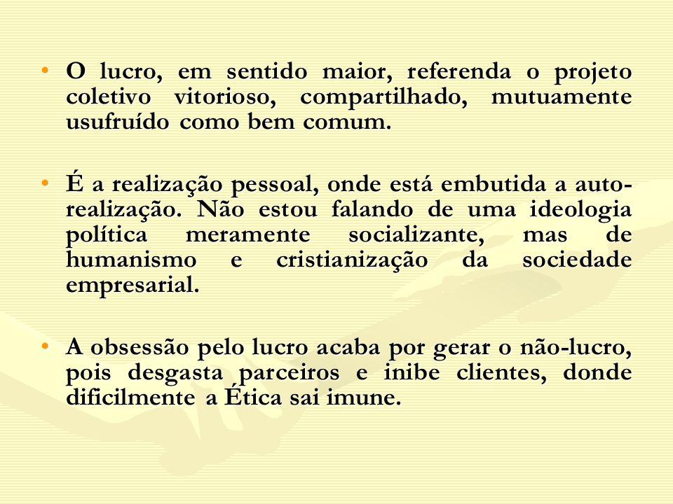 O lucro, em sentido maior, referenda o projeto coletivo vitorioso, compartilhado, mutuamente usufruído como bem comum.
