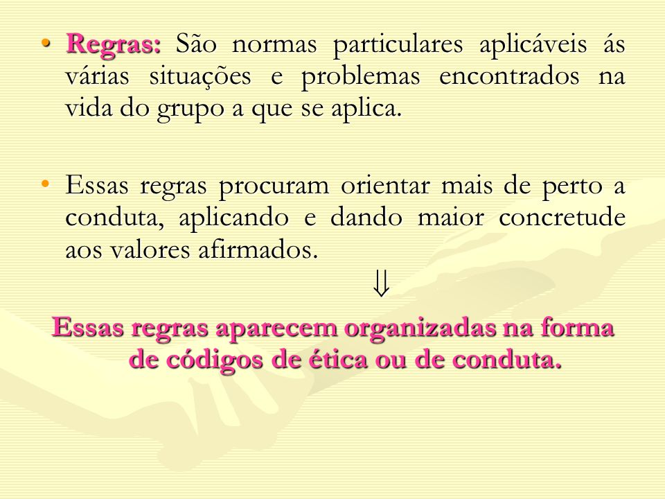 Regras: São normas particulares aplicáveis ás várias situações e problemas encontrados na vida do grupo a que se aplica.