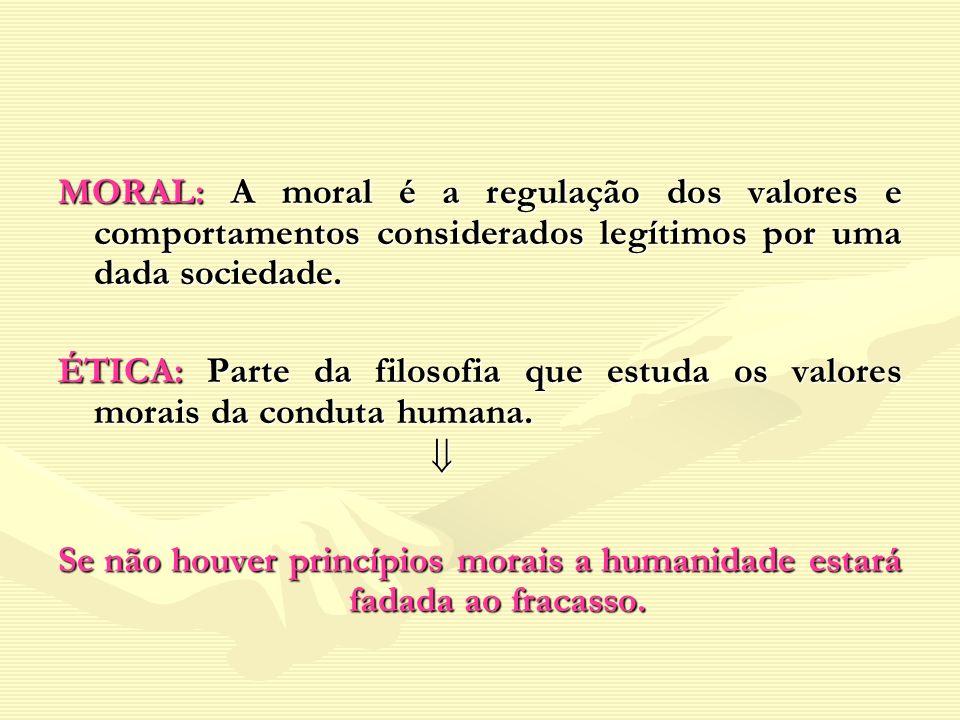 MORAL: A moral é a regulação dos valores e comportamentos considerados legítimos por uma dada sociedade.