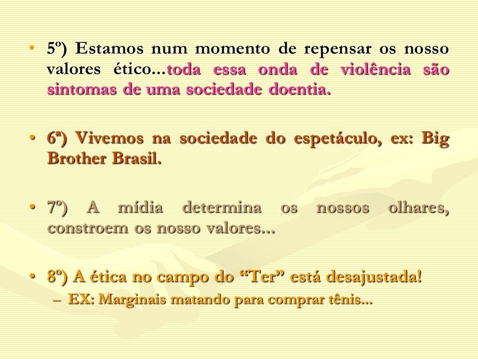 6ª) Vivemos na sociedade do espetáculo, ex: Big Brother Brasil.