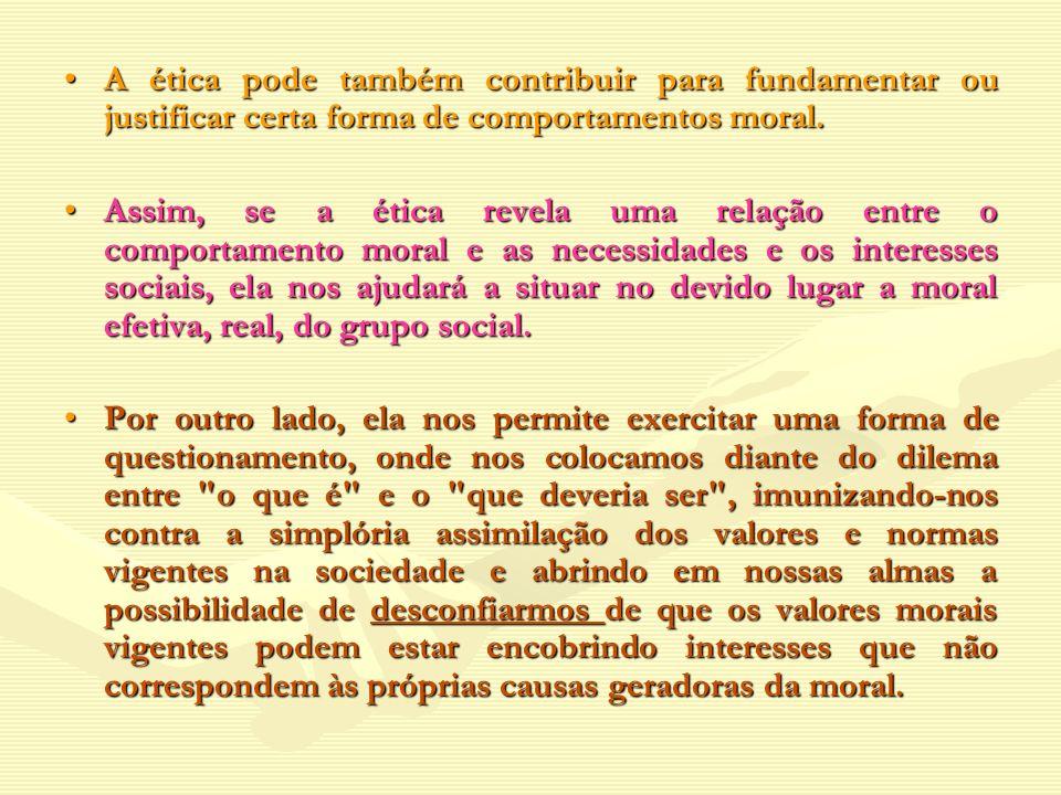 A ética pode também contribuir para fundamentar ou justificar certa forma de comportamentos moral.