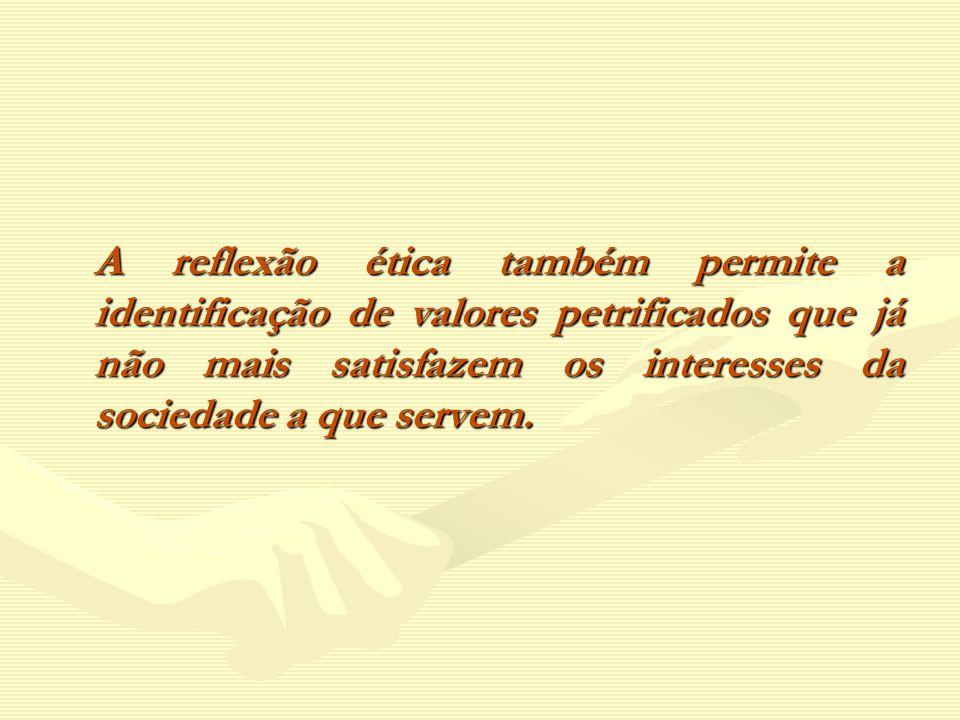 A reflexão ética também permite a identificação de valores petrificados que já não mais satisfazem os interesses da sociedade a que servem.