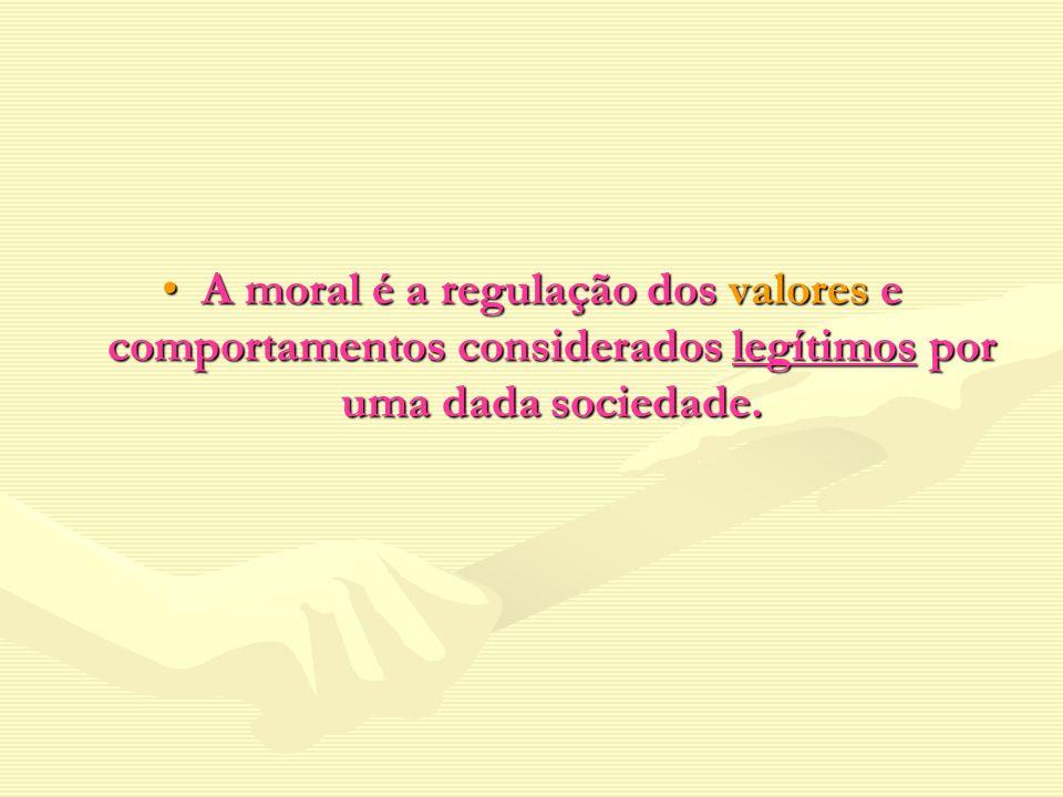 A moral é a regulação dos valores e comportamentos considerados legítimos por uma dada sociedade.