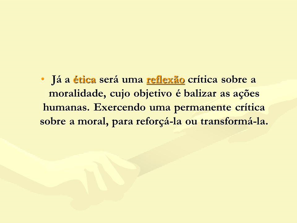 Já a ética será uma reflexão crítica sobre a moralidade, cujo objetivo é balizar as ações humanas.