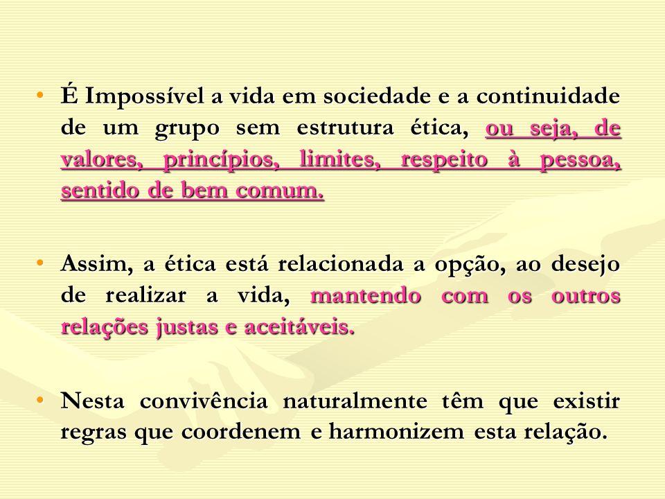 É Impossível a vida em sociedade e a continuidade de um grupo sem estrutura ética, ou seja, de valores, princípios, limites, respeito à pessoa, sentido de bem comum.