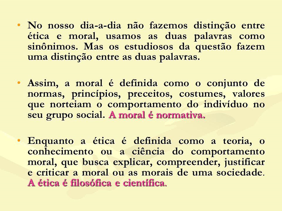 No nosso dia-a-dia não fazemos distinção entre ética e moral, usamos as duas palavras como sinônimos. Mas os estudiosos da questão fazem uma distinção entre as duas palavras.