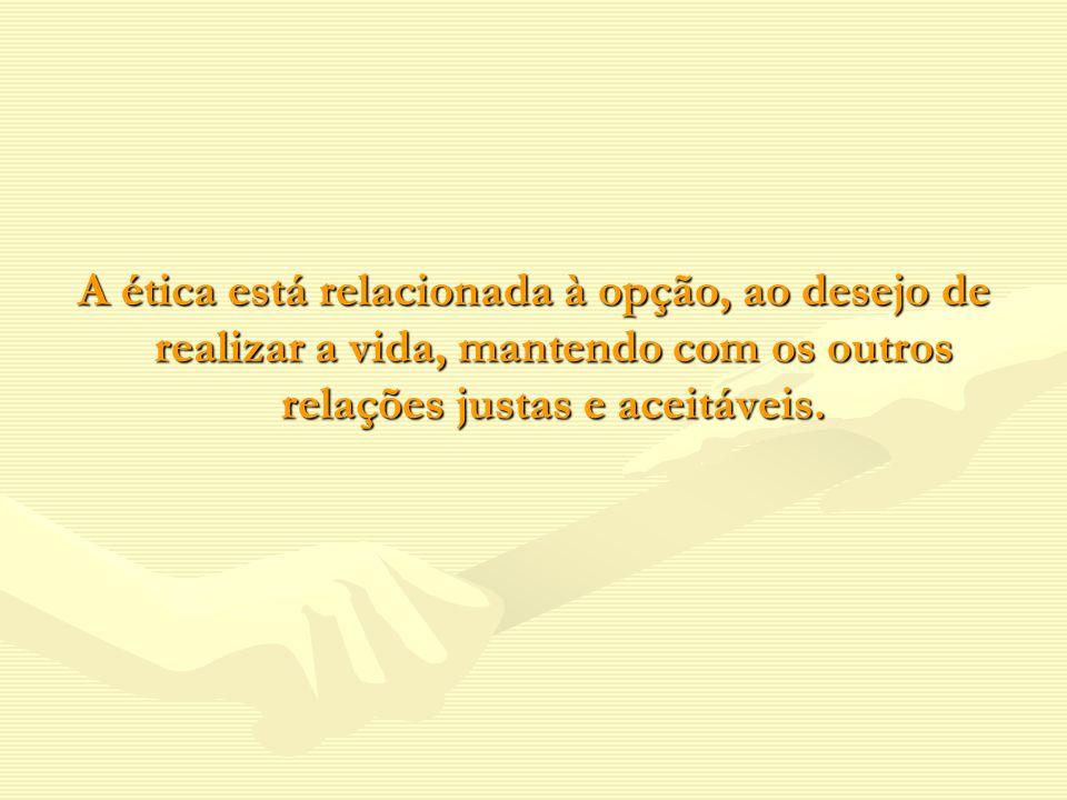 A ética está relacionada à opção, ao desejo de realizar a vida, mantendo com os outros relações justas e aceitáveis.