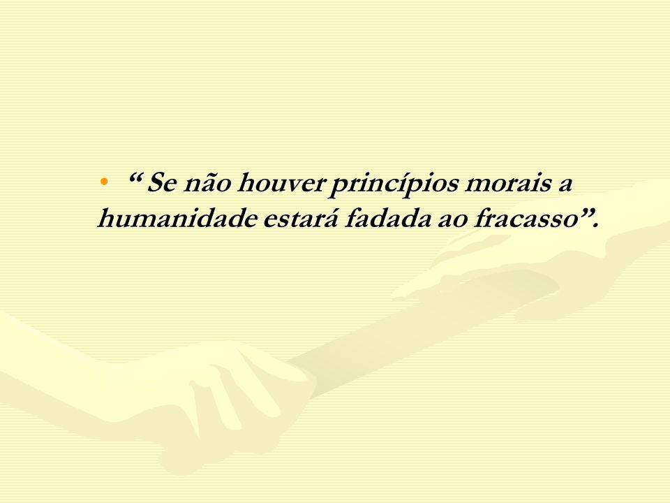 Se não houver princípios morais a humanidade estará fadada ao fracasso .