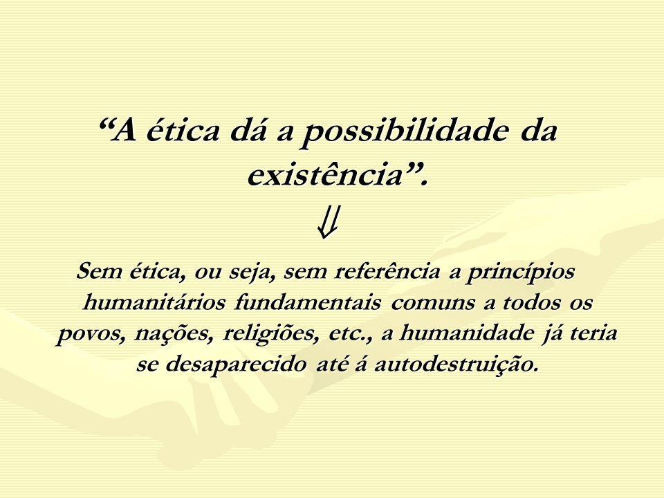 A ética dá a possibilidade da existência .