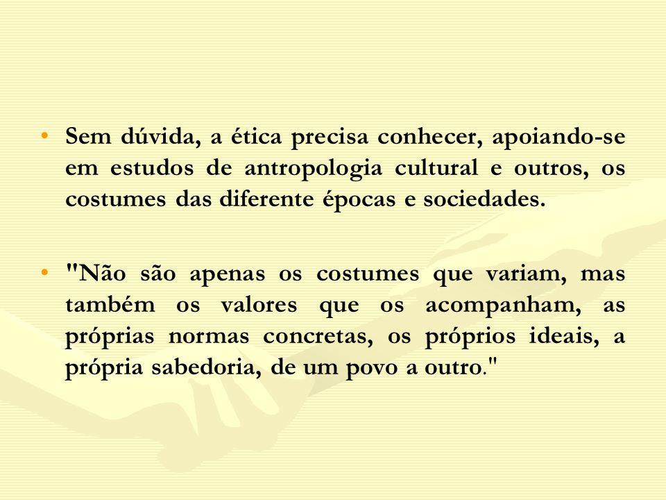 Sem dúvida, a ética precisa conhecer, apoiando-se em estudos de antropologia cultural e outros, os costumes das diferente épocas e sociedades.