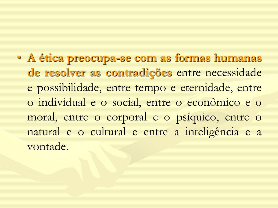 A ética preocupa-se com as formas humanas de resolver as contradições entre necessidade e possibilidade, entre tempo e eternidade, entre o individual e o social, entre o econômico e o moral, entre o corporal e o psíquico, entre o natural e o cultural e entre a inteligência e a vontade.
