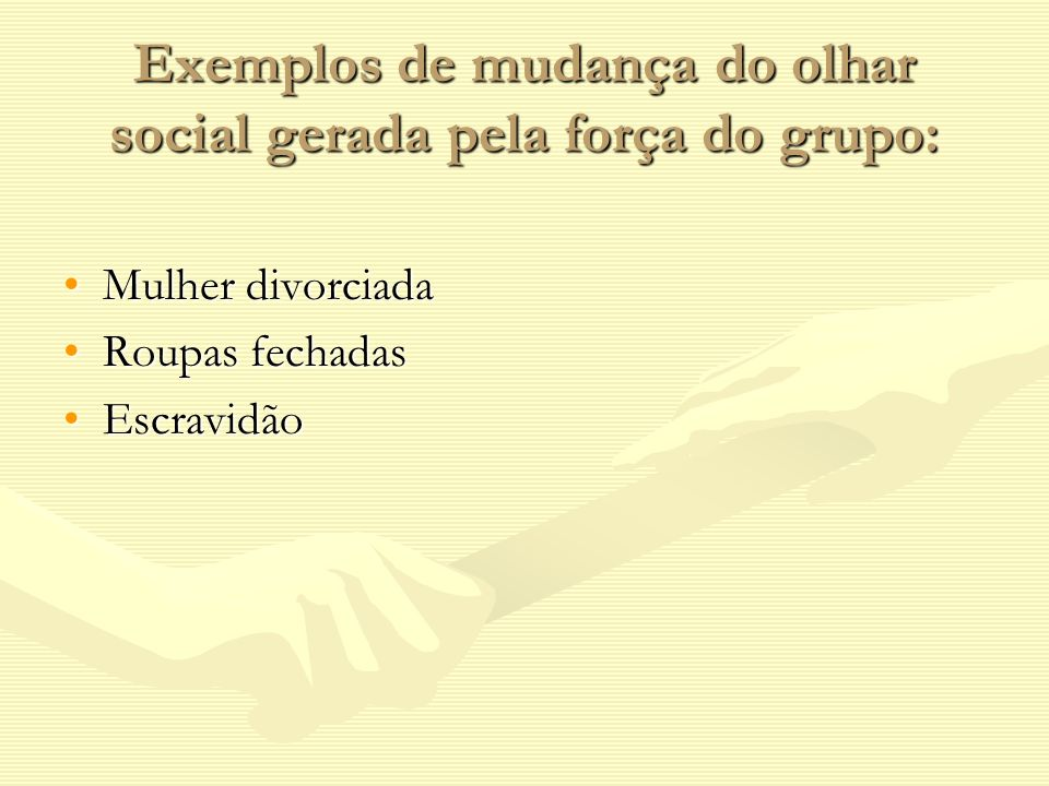 Exemplos de mudança do olhar social gerada pela força do grupo: