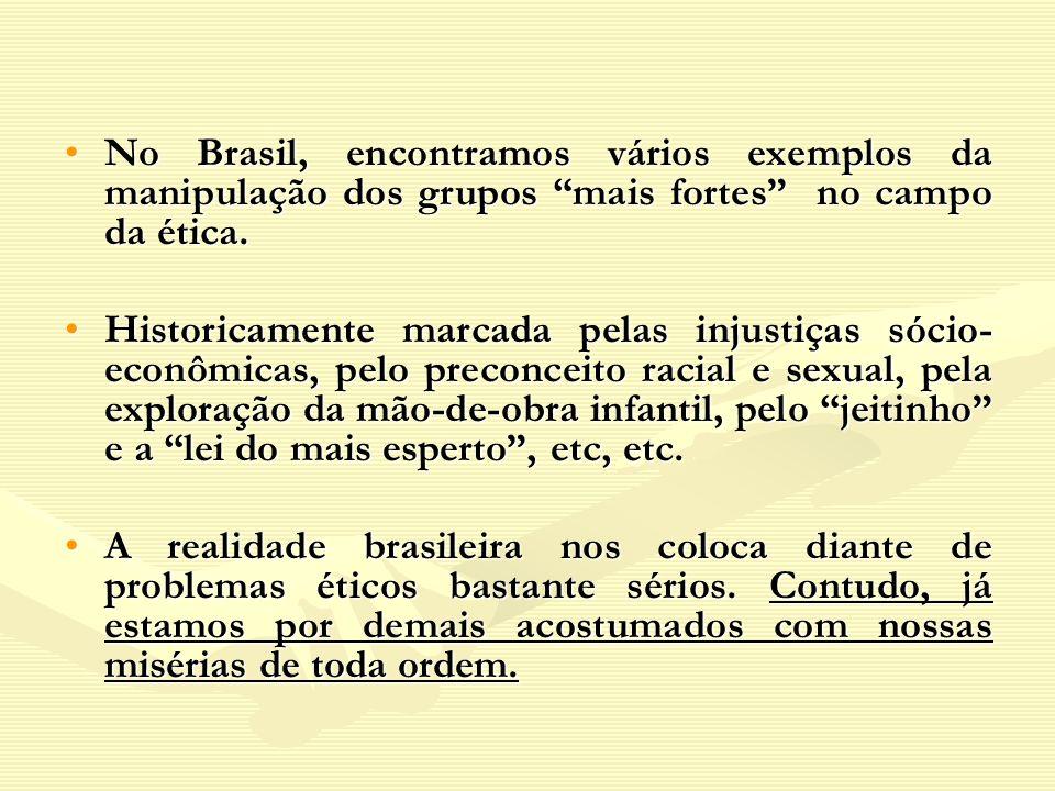 No Brasil, encontramos vários exemplos da manipulação dos grupos mais fortes no campo da ética.