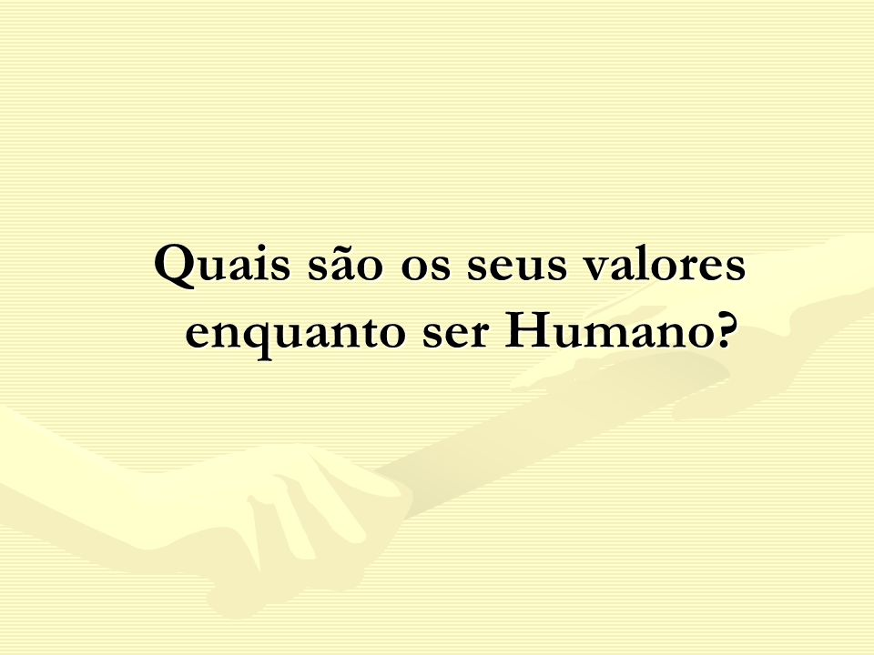 Quais são os seus valores enquanto ser Humano