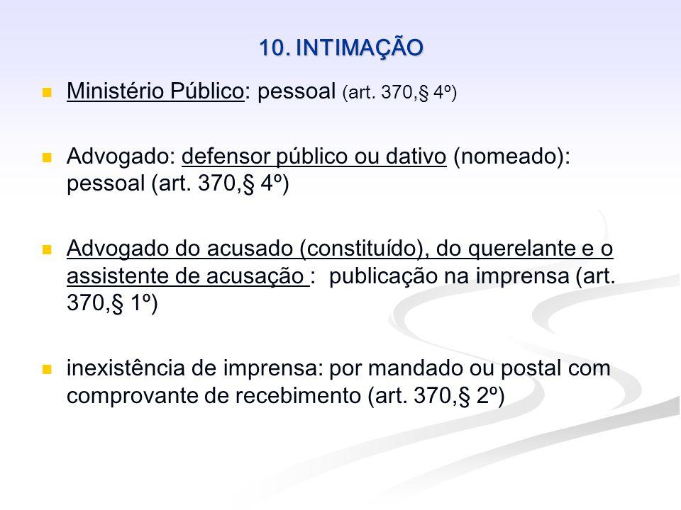 10. INTIMAÇÃO Ministério Público: pessoal (art. 370,§ 4º) Advogado: defensor público ou dativo (nomeado): pessoal (art. 370,§ 4º)