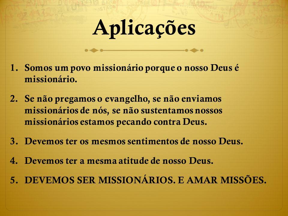 Aplicações Somos um povo missionário porque o nosso Deus é missionário.