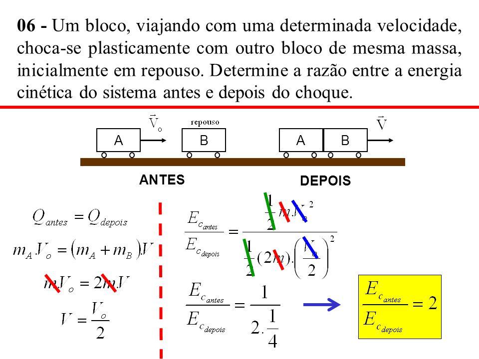 06 - Um bloco, viajando com uma determinada velocidade, choca-se plasticamente com outro bloco de mesma massa, inicialmente em repouso. Determine a razão entre a energia cinética do sistema antes e depois do choque.