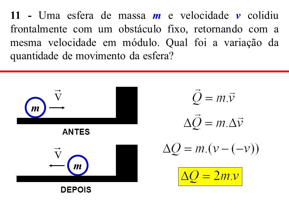 11 - Uma esfera de massa m e velocidade v colidiu frontalmente com um obstáculo fixo, retornando com a mesma velocidade em módulo. Qual foi a variação da quantidade de movimento da esfera