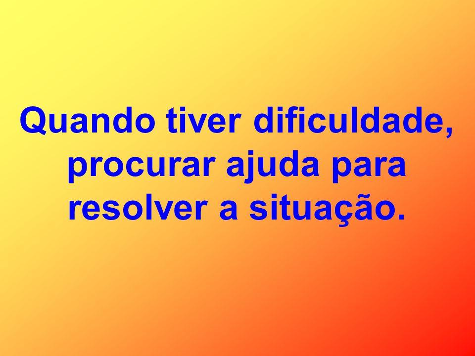Quando tiver dificuldade, procurar ajuda para resolver a situação.