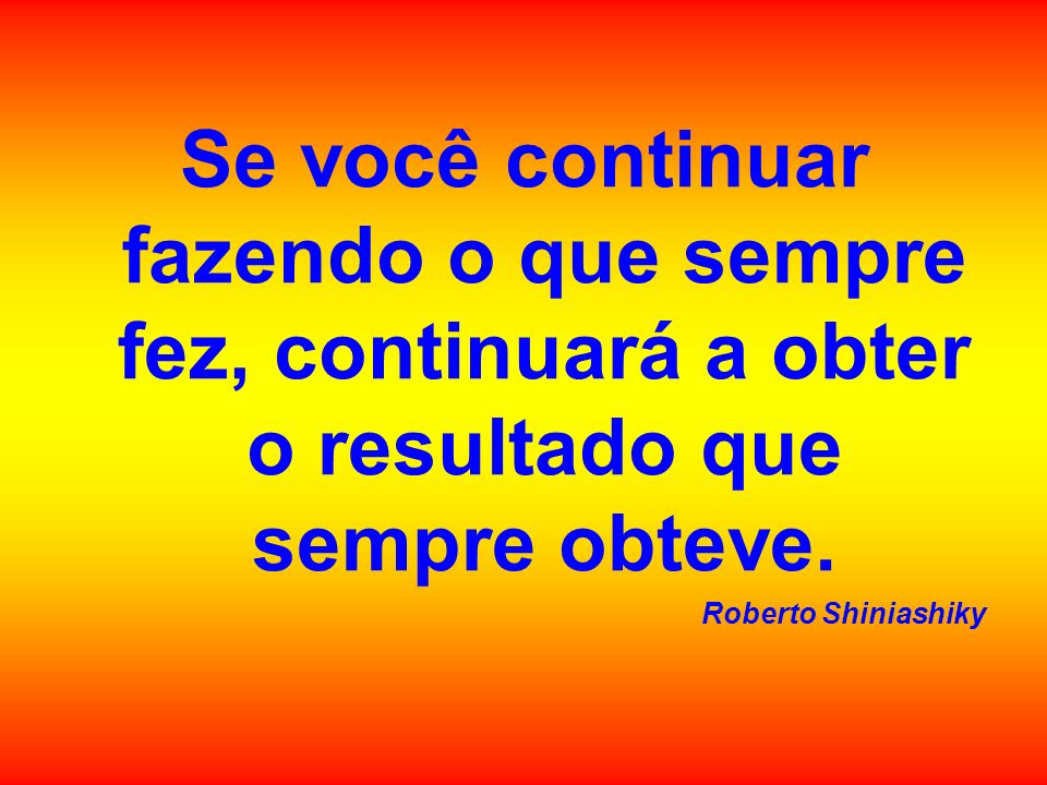 Se você continuar fazendo o que sempre fez, continuará a obter o resultado que sempre obteve.