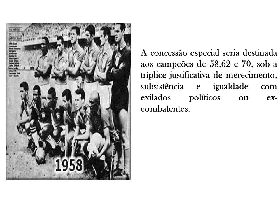 A concessão especial seria destinada aos campeões de 58,62 e 70, sob a tríplice justificativa de merecimento, subsistência e igualdade com exilados políticos ou ex-combatentes.