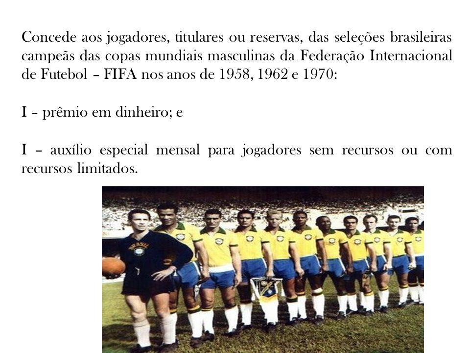 Concede aos jogadores, titulares ou reservas, das seleções brasileiras campeãs das copas mundiais masculinas da Federação Internacional de Futebol – FIFA nos anos de 1958, 1962 e 1970: