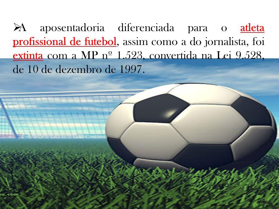 A aposentadoria diferenciada para o atleta profissional de futebol, assim como a do jornalista, foi extinta com a MP nº 1.523, convertida na Lei 9.528, de 10 de dezembro de 1997.
