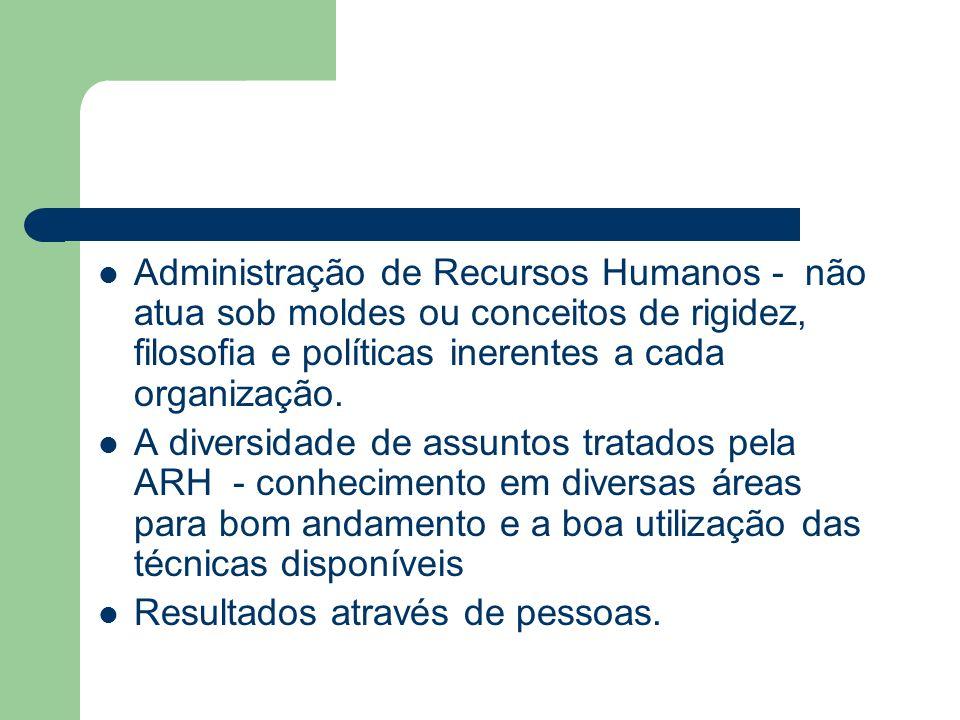 Administração de Recursos Humanos - não atua sob moldes ou conceitos de rigidez, filosofia e políticas inerentes a cada organização.