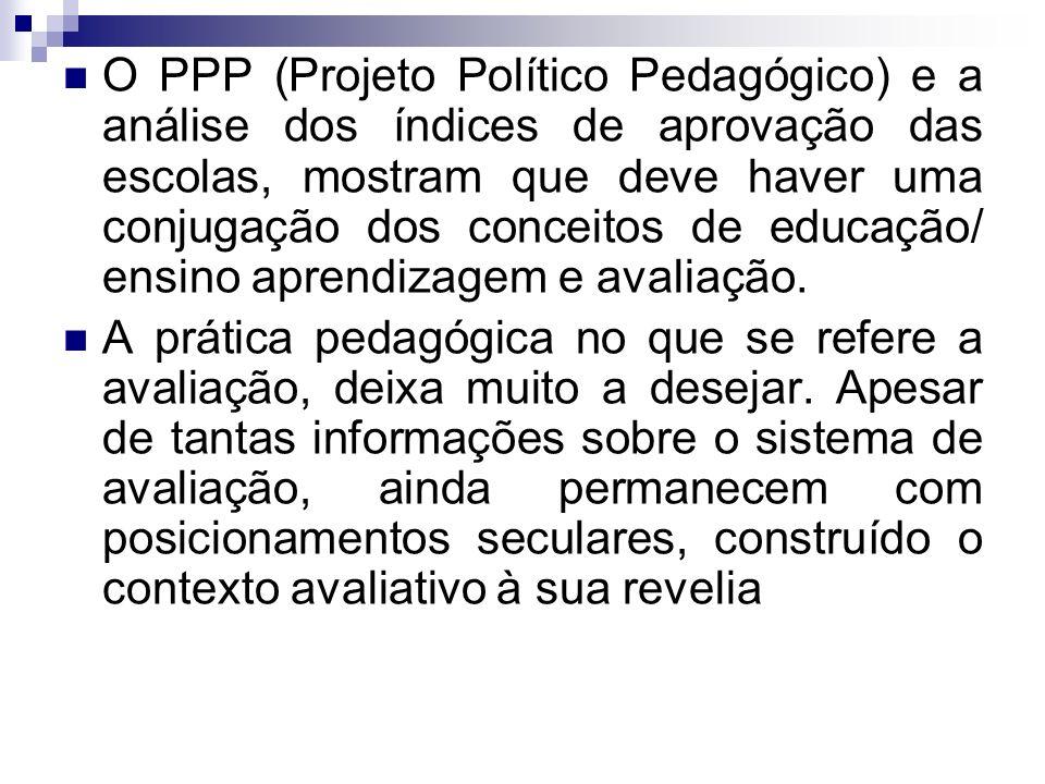O PPP (Projeto Político Pedagógico) e a análise dos índices de aprovação das escolas, mostram que deve haver uma conjugação dos conceitos de educação/ ensino aprendizagem e avaliação.