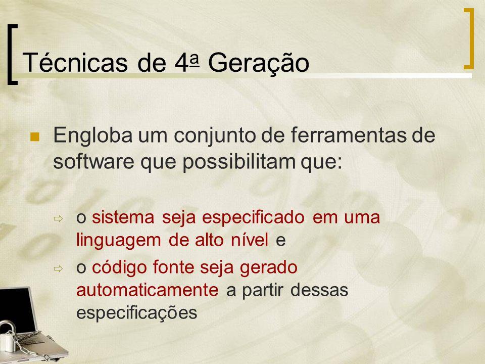Técnicas de 4a Geração Engloba um conjunto de ferramentas de software que possibilitam que: