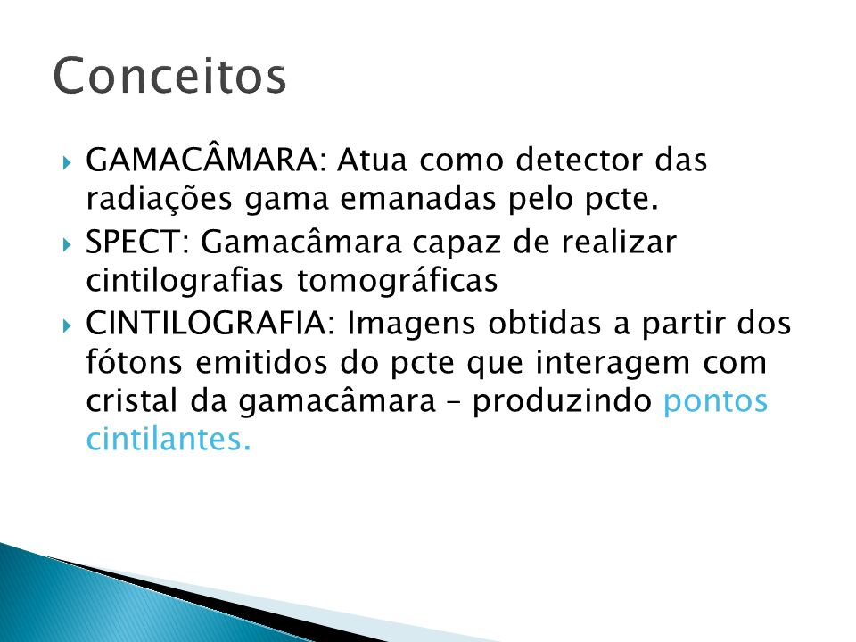 ConceitosGAMACÂMARA: Atua como detector das radiações gama emanadas pelo pcte. SPECT: Gamacâmara capaz de realizar cintilografias tomográficas.