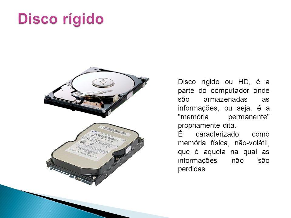 Disco rígido Disco rígido ou HD, é a parte do computador onde são armazenadas as informações, ou seja, é a memória permanente propriamente dita.