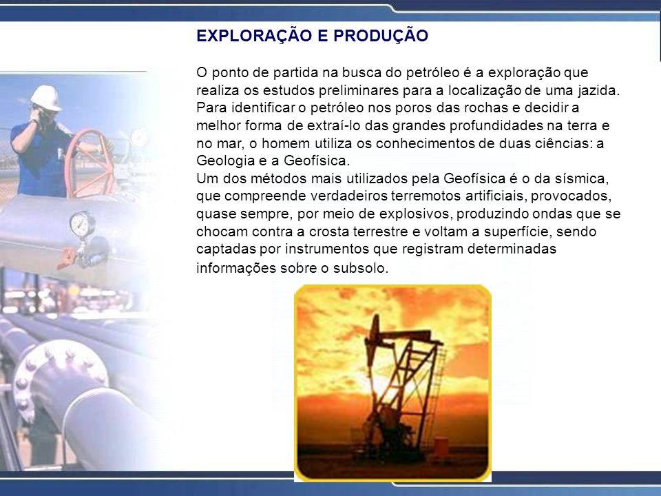 EXPLORAÇÃO E PRODUÇÃO O ponto de partida na busca do petróleo é a exploração que realiza os estudos preliminares para a localização de uma jazida.